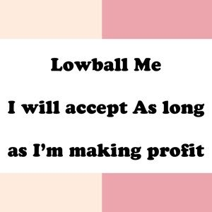 Lowball me Will accept as long as I'm making pr
